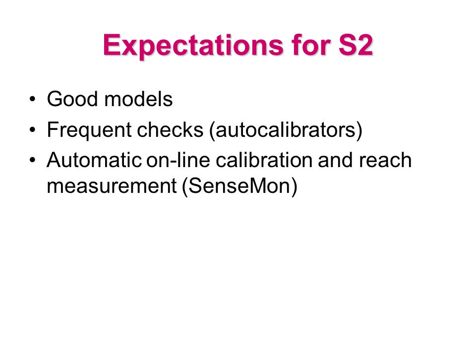 Expectations for S2 Good models Frequent checks (autocalibrators) Automatic on-line calibration and reach measurement (SenseMon)