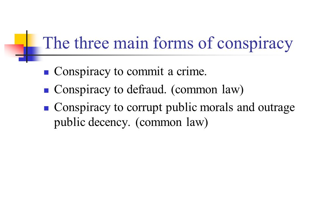The three main forms of conspiracy Conspiracy to commit a crime. Conspiracy to defraud. (common law) Conspiracy to corrupt public morals and outrage p
