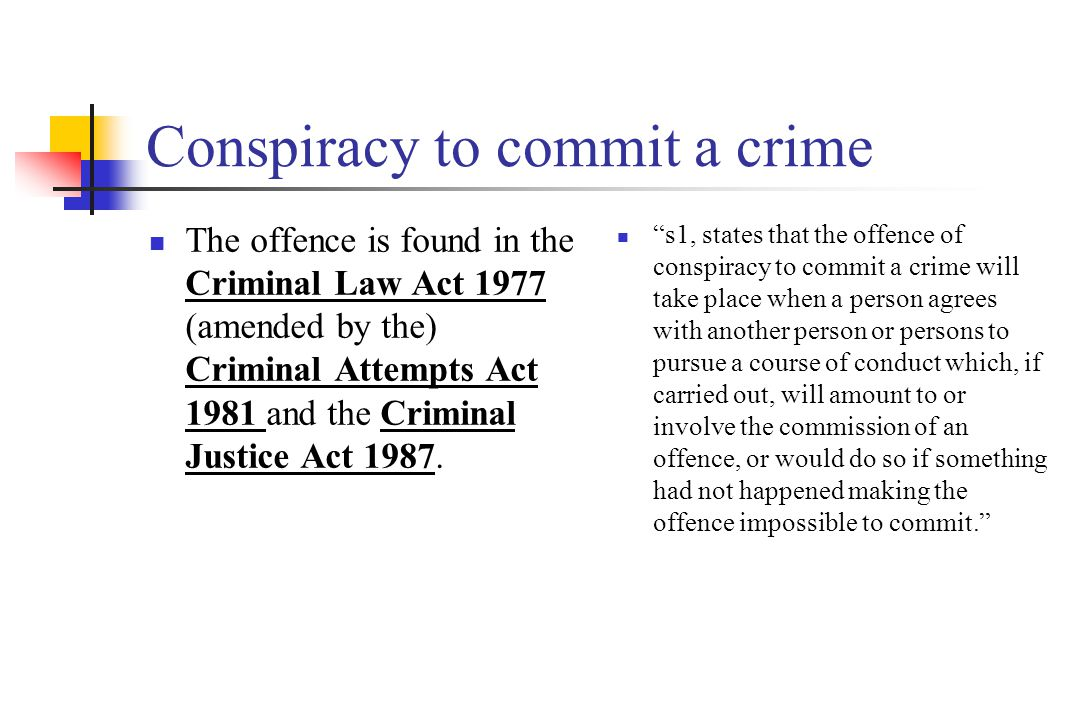 Conspiracy to commit a crime The offence is found in the Criminal Law Act 1977 (amended by the) Criminal Attempts Act 1981 and the Criminal Justice Act 1987.