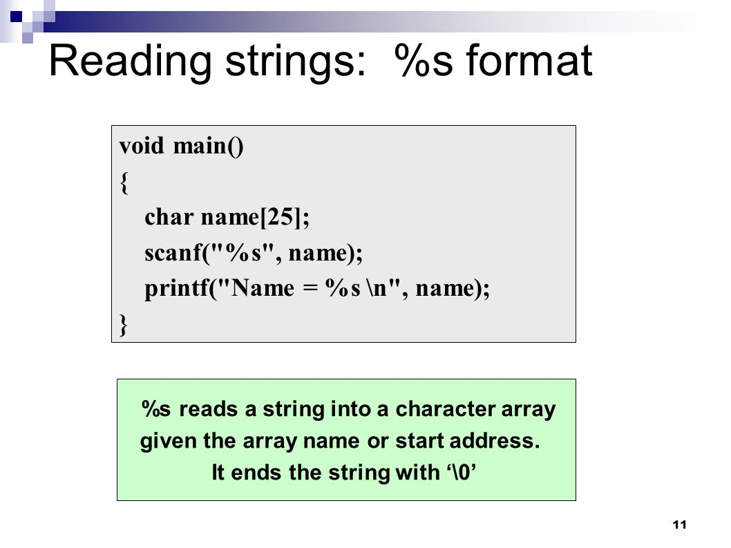 11 Reading strings: %s format void main() { char name[25]; scanf(