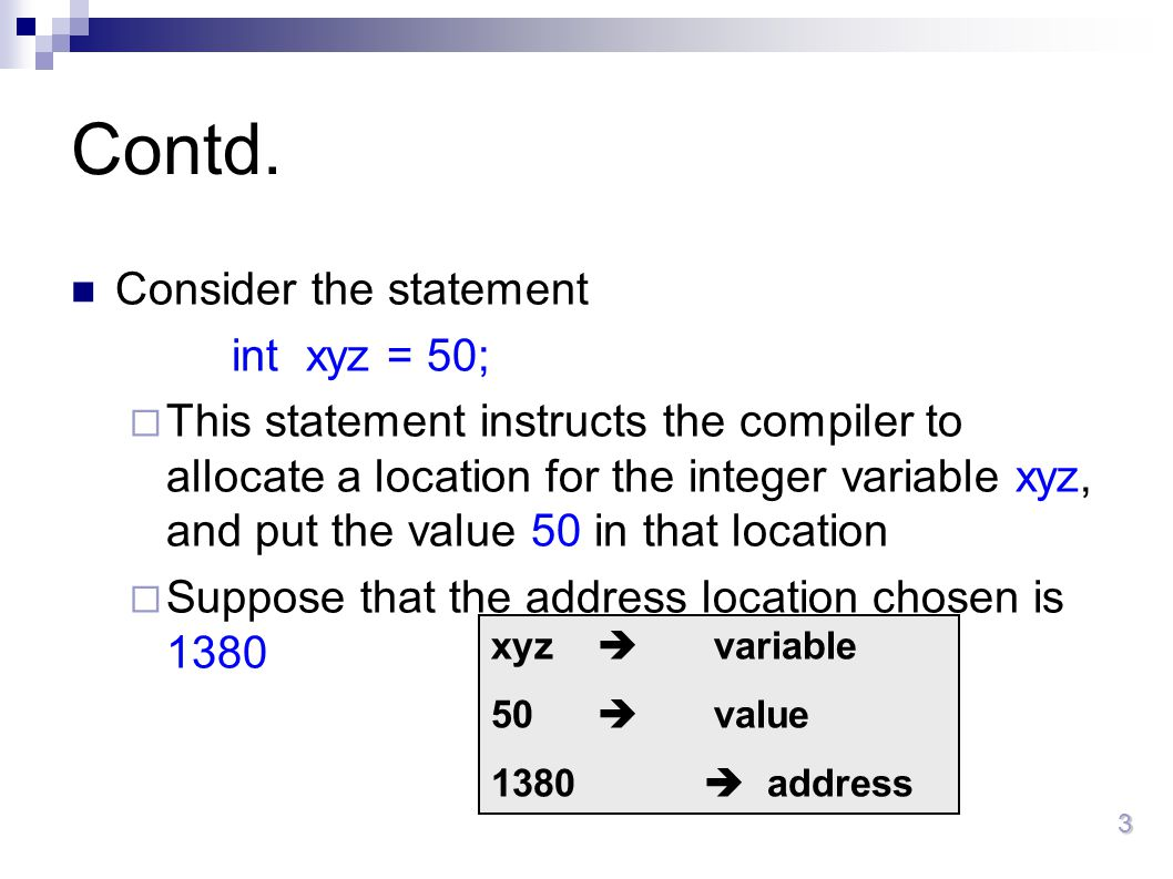 3 Contd. Consider the statement int xyz = 50;  This statement instructs the compiler to allocate a location for the integer variable xyz, and put the