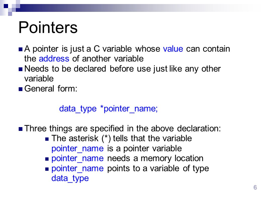 6 Pointers A pointer is just a C variable whose value can contain the address of another variable Needs to be declared before use just like any other
