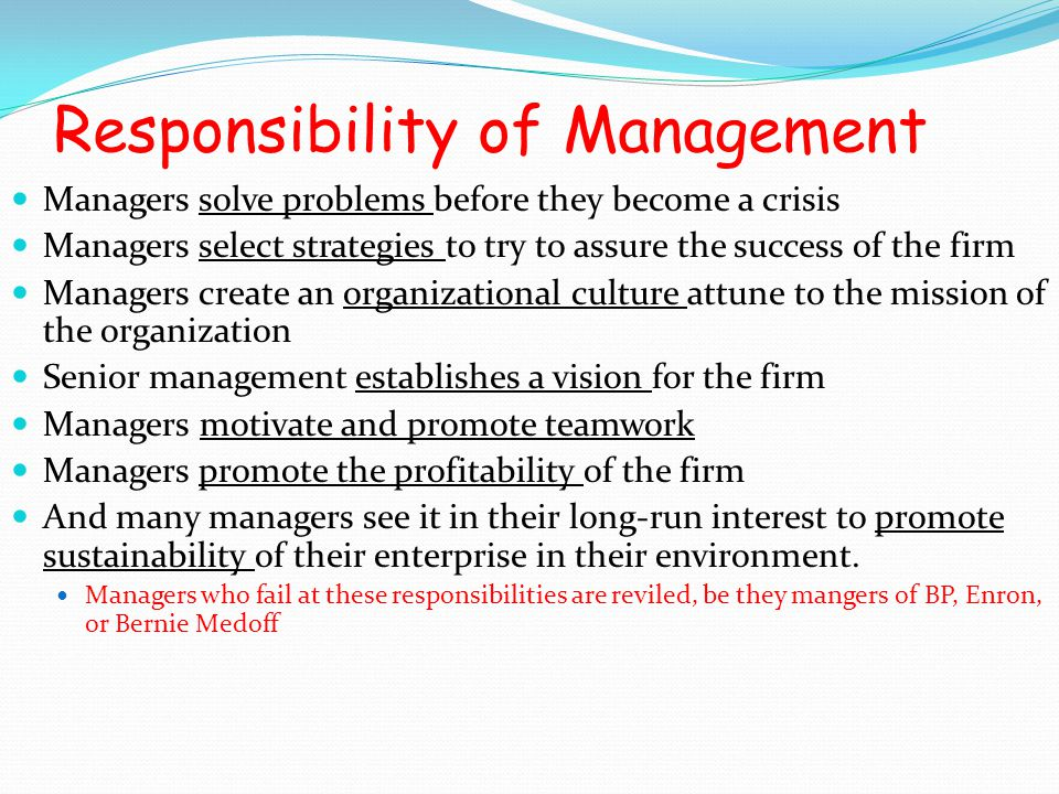 Responsibility of Management Managers solve problems before they become a crisis Managers select strategies to try to assure the success of the firm M