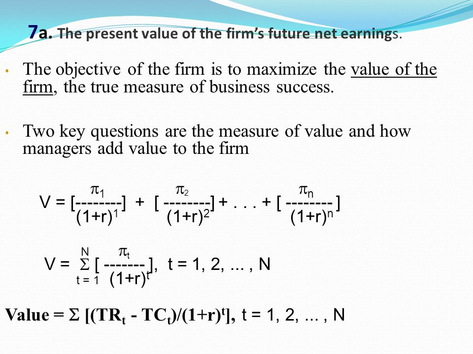 7 a. The present value of the firm's future net earnings. The objective of the firm is to maximize the value of the firm, the true measure of business
