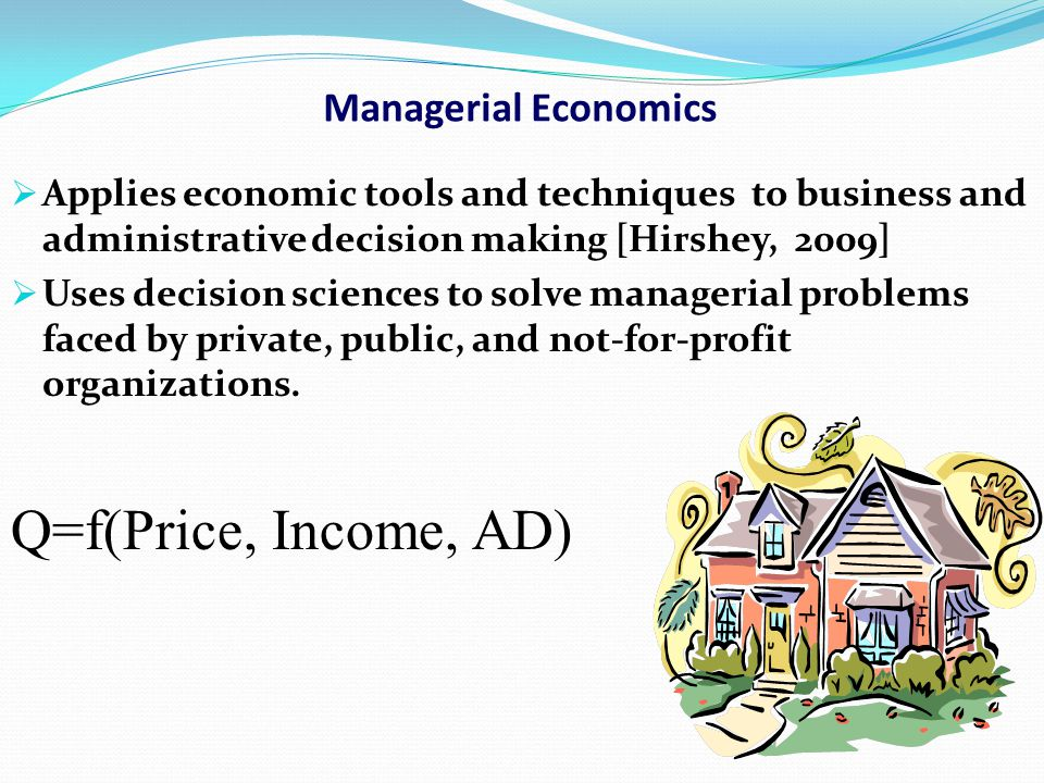 Managerial Economics  Applies economic tools and techniques to business and administrative decision making [Hirshey, 2009]  Uses decision sciences t