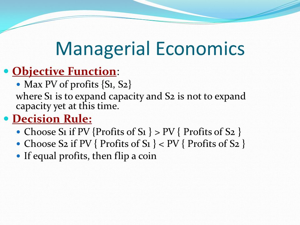 Managerial Economics Objective Function: Max PV of profits {S1, S2} where S1 is to expand capacity and S2 is not to expand capacity yet at this time.