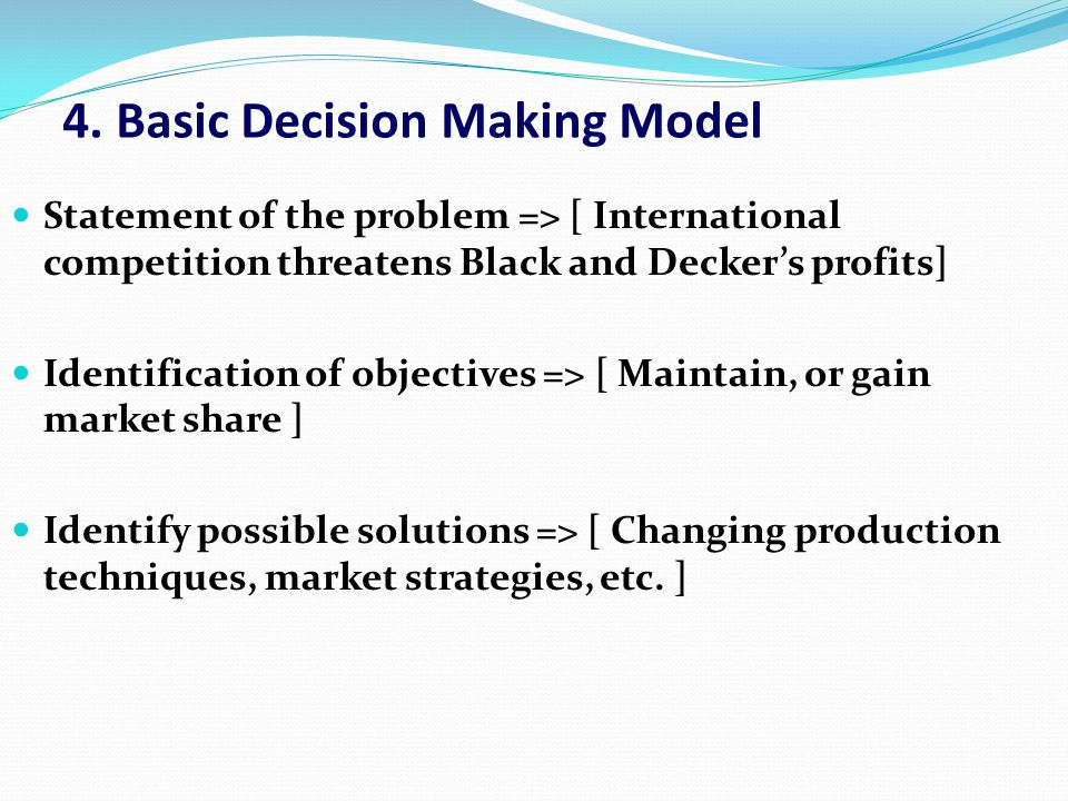 4. Basic Decision Making Model Statement of the problem => [ International competition threatens Black and Decker's profits] Identification of objecti
