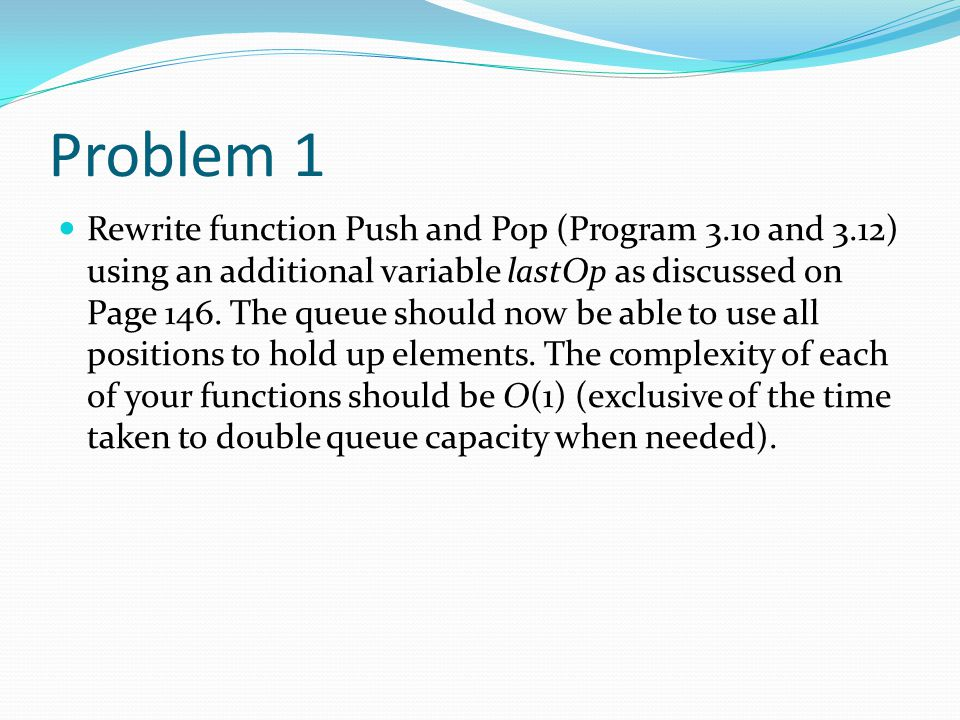 Problem 1 Rewrite function Push and Pop (Program 3.10 and 3.12) using an additional variable lastOp as discussed on Page 146. The queue should now be