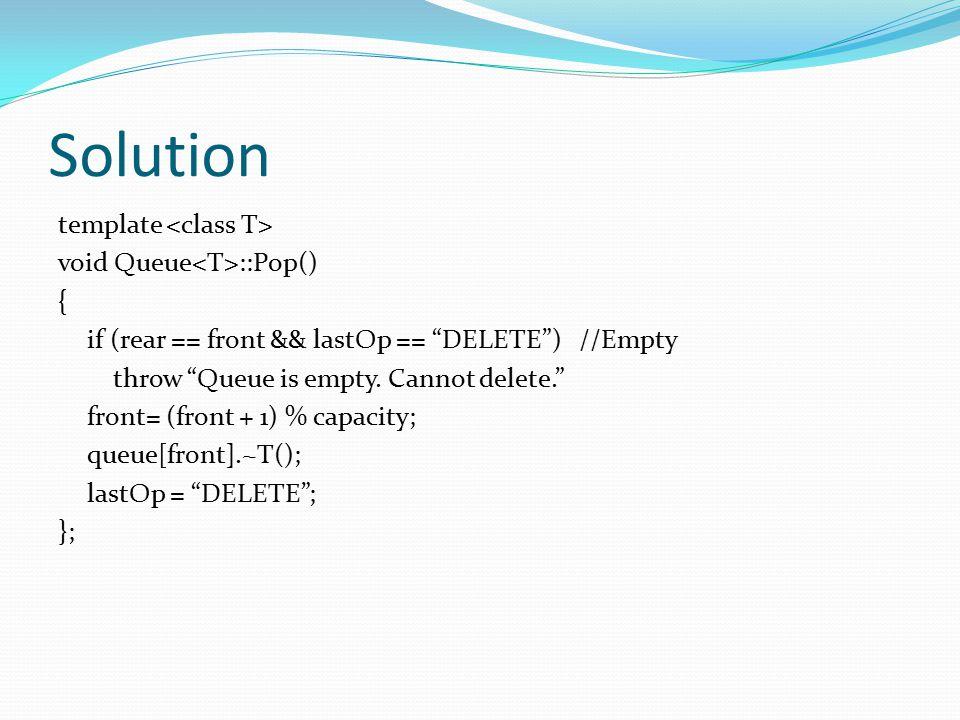 "Solution template void Queue ::Pop() { if (rear == front && lastOp == ""DELETE"") //Empty throw ""Queue is empty. Cannot delete."" front= (front + 1) % ca"