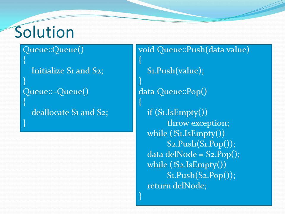 Solution Queue::Queue() { Initialize S1 and S2; } Queue::~Queue() { deallocate S1 and S2; } void Queue::Push(data value) { S1.Push(value); } data Queu