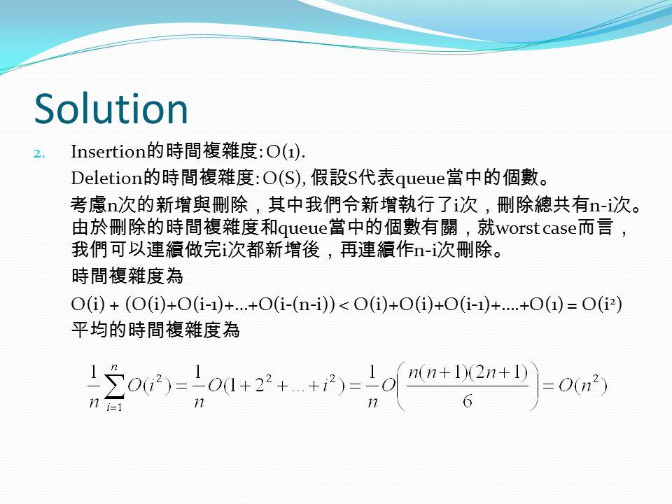 Solution 2. Insertion 的時間複雜度 : O(1). Deletion 的時間複雜度 : O(S), 假設 S 代表 queue 當中的個數。 考慮 n 次的新增與刪除,其中我們令新增執行了 i 次,刪除總共有 n-i 次。 由於刪除的時間複雜度和 queue 當中的個數有關,就