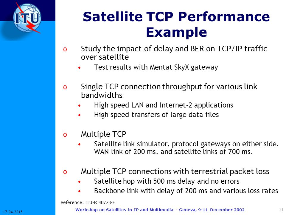 11 17.04.2015 Workshop on Satellites in IP and Multimedia - Geneva, 9-11 December 2002 Satellite TCP Performance Example o Study the impact of delay and BER on TCP/IP traffic over satellite Test results with Mentat SkyX gateway o Single TCP connection throughput for various link bandwidths High speed LAN and Internet-2 applications High speed transfers of large data files o Multiple TCP Satellite link simulator, protocol gateways on either side.