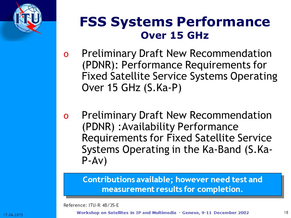 18 17.04.2015 Workshop on Satellites in IP and Multimedia - Geneva, 9-11 December 2002 FSS Systems Performance Over 15 GHz o Preliminary Draft New Recommendation (PDNR): Performance Requirements for Fixed Satellite Service Systems Operating Over 15 GHz (S.Ka-P) o Preliminary Draft New Recommendation (PDNR) :Availability Performance Requirements for Fixed Satellite Service Systems Operating in the Ka-Band (S.Ka- P-Av) Contributions available; however need test and measurement results for completion.