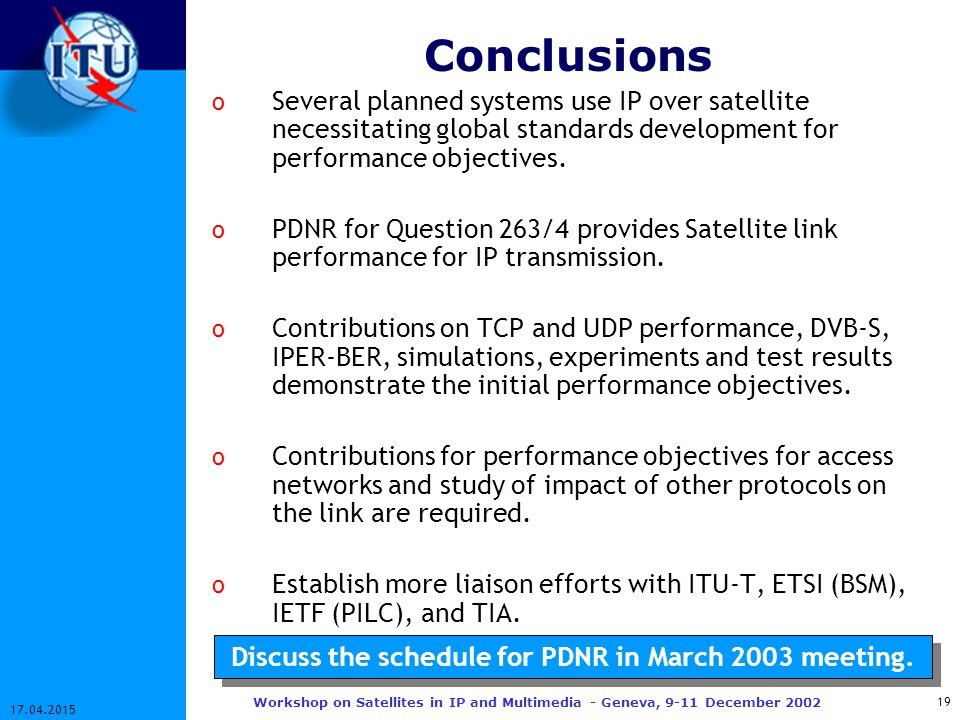 19 17.04.2015 Workshop on Satellites in IP and Multimedia - Geneva, 9-11 December 2002 Conclusions o Several planned systems use IP over satellite necessitating global standards development for performance objectives.