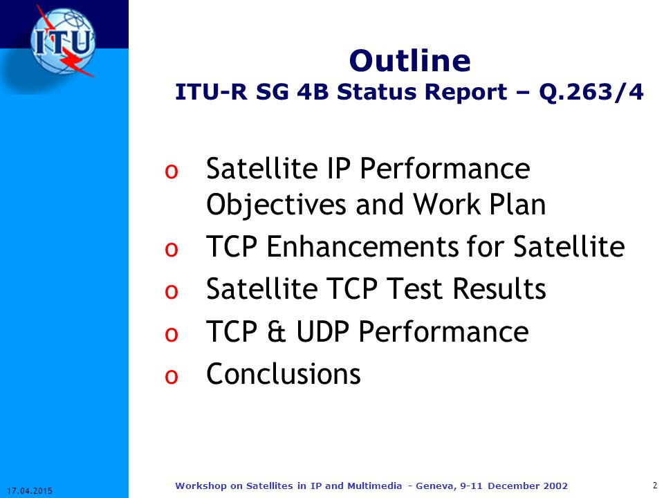 3 17.04.2015 Workshop on Satellites in IP and Multimedia - Geneva, 9-11 December 2002 Satellite IP Performance for FSS Question ITU-R 263/4 o Develop performance objectives for digital links in the FSS for transmission of IP packets Availability and performance criteria Impact of IP requirements o Study the performance impact on satellite links due to Network layer protocols e.g.