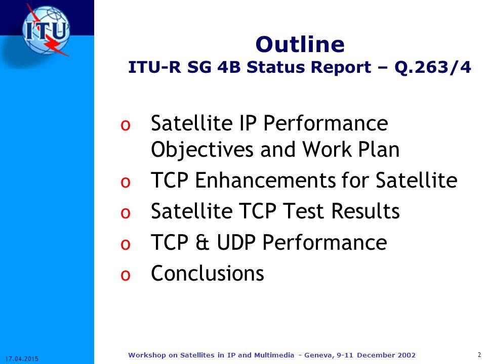 13 17.04.2015 Workshop on Satellites in IP and Multimedia - Geneva, 9-11 December 2002 Satellite TCP Splitting – Test Results Without Splitting (Mbps) With Splitting (Mbps) 1 TCP 64 Kbps0.0903.18 1 TCP 2 Mbps-3.35 2 TCP 64 Kbps0.090 / 0.0901.93 / 1.95 2 TCP 2 Mbps-2.53 / 2.58 Reference: ITU-R 4B/61-E