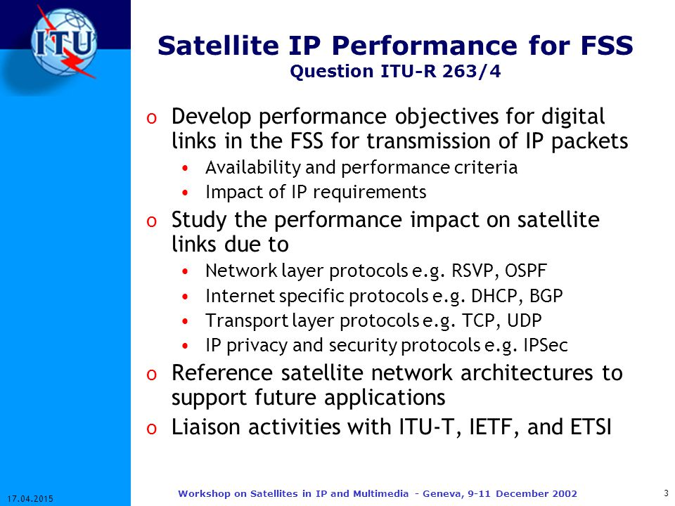 14 17.04.2015 Workshop on Satellites in IP and Multimedia - Geneva, 9-11 December 2002 IP Network Performance Protocol Stack Physical layer errors result in o Corrupted IP packets o Lost IP packets o Spurious IP packets when IP header is corrupted o Packet delay, packet delay variation Reference: ITU-R 4B/62-E STA: Satellite circuit Transmission Adapter SRA: Satellite circuit Receive Adapter