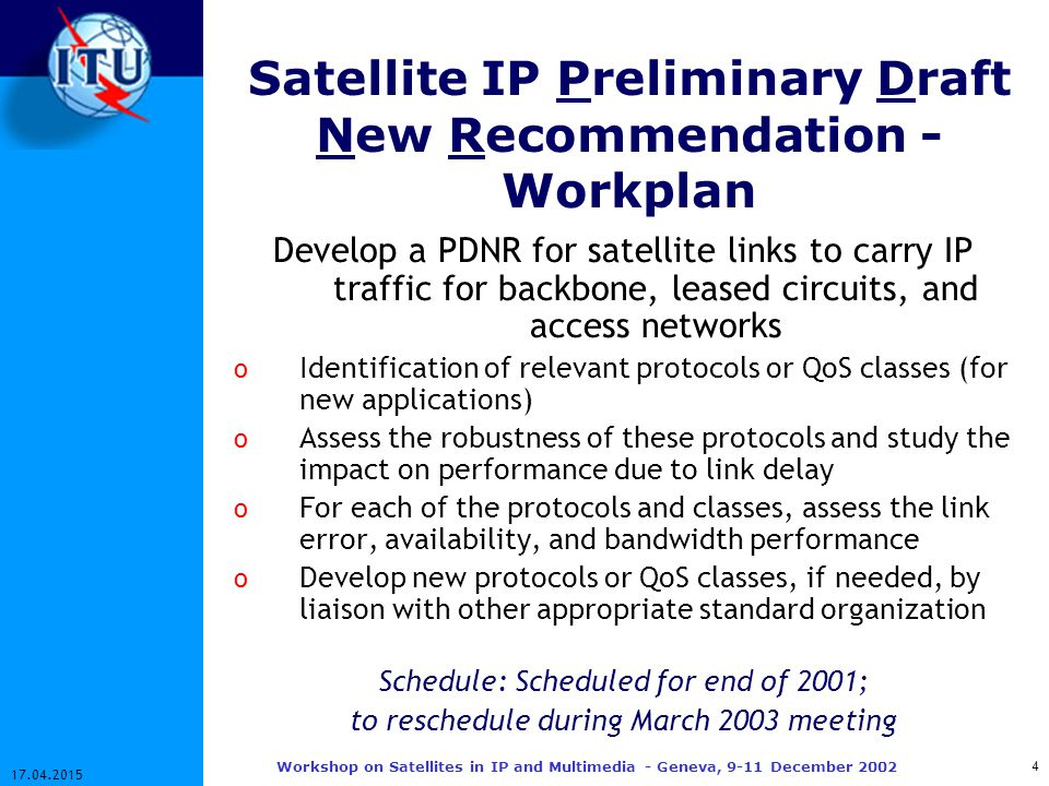 4 17.04.2015 Workshop on Satellites in IP and Multimedia - Geneva, 9-11 December 2002 Satellite IP Preliminary Draft New Recommendation - Workplan Develop a PDNR for satellite links to carry IP traffic for backbone, leased circuits, and access networks o Identification of relevant protocols or QoS classes (for new applications) o Assess the robustness of these protocols and study the impact on performance due to link delay o For each of the protocols and classes, assess the link error, availability, and bandwidth performance o Develop new protocols or QoS classes, if needed, by liaison with other appropriate standard organization Schedule: Scheduled for end of 2001; to reschedule during March 2003 meeting