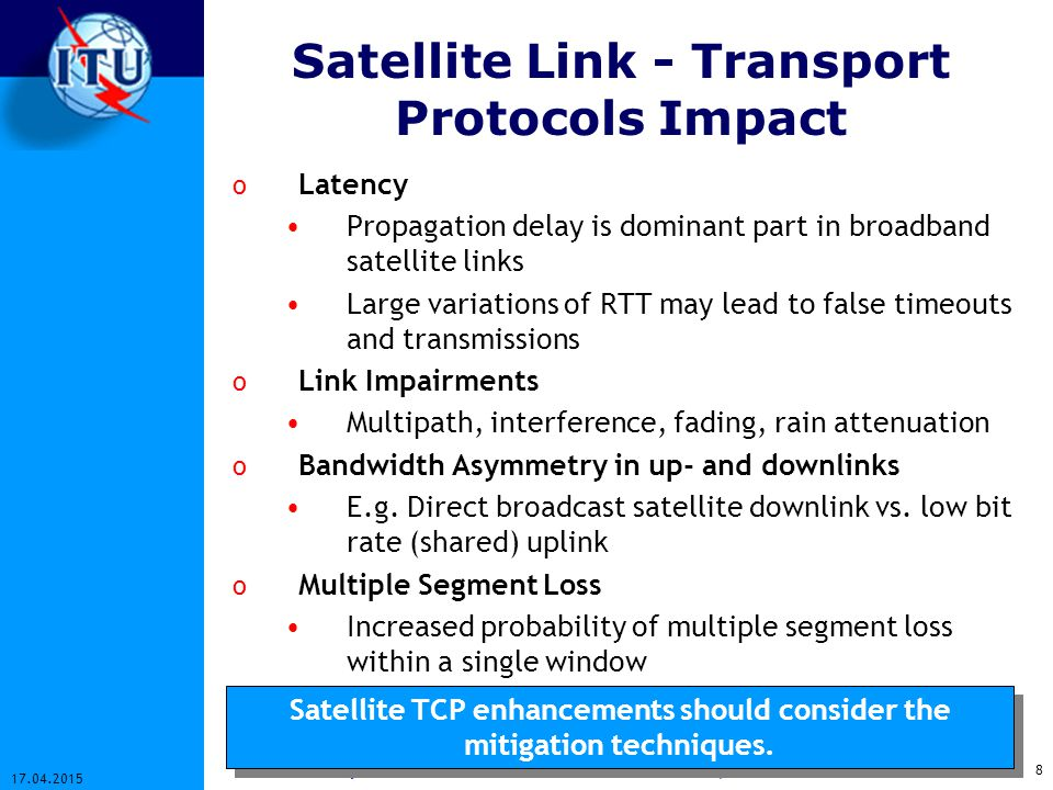 9 17.04.2015 Workshop on Satellites in IP and Multimedia - Geneva, 9-11 December 2002 TCP Enhancements TCPRFCLate- ncy Large BDP Impairments & Disconn- ections Asym- metry Large IW2414, 2581X DACKsX Byte Counting2414XX TCP NewReno2582XXX TCP SACK2018, 2883XXX TCP VegasXXX Window Scaling1323XX T/TCP1644X PMTU Discovery1191X ECN2481XX Header Compression 2507X