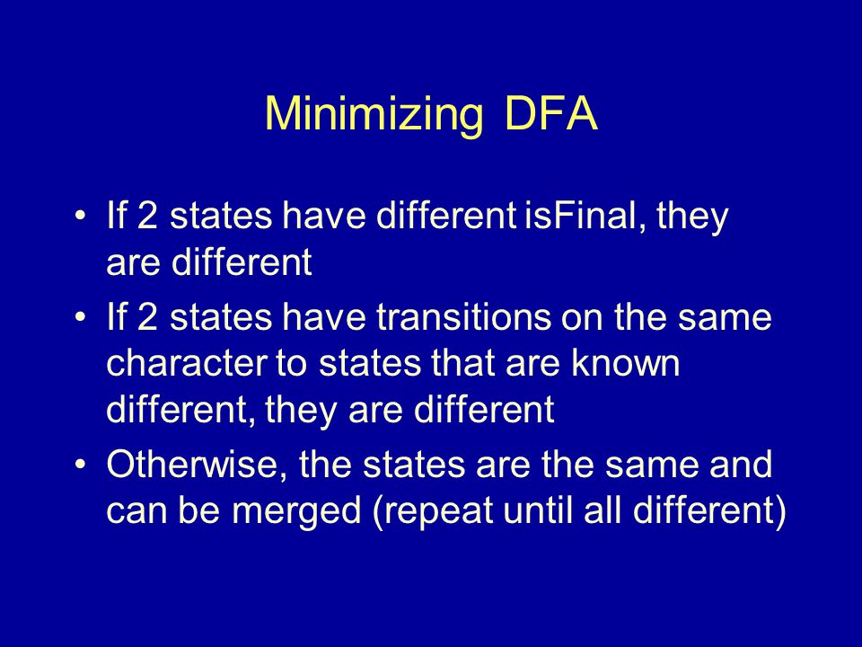 Minimizing DFA If 2 states have different isFinal, they are different If 2 states have transitions on the same character to states that are known different, they are different Otherwise, the states are the same and can be merged (repeat until all different)