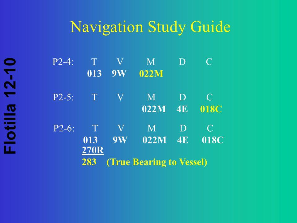 Flotilla 12-10 Navigation Study Guide P2-5: T V M D C 022M 4E 018C P2-6: T V M D C 0139W022M 4E018C 270R 283 (True Bearing to Vessel) P2-4: T V M D C 0139W 022M