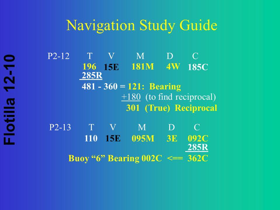Flotilla 12-10 Navigation Study Guide P2-12 T V M D C 15E185C 285R 481 - 360 = 121: Bearing +180 (to find reciprocal) 301 (True) Reciprocal 196181M 4W P2-13 T V M D C 11015E 095M 3E092C 285R Buoy 6 Bearing 002C <== 362C