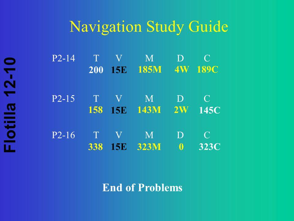 Flotilla 12-10 Navigation Study Guide P2-14 T V M D C 20015E 185M 4W 189C P2-15 T V M D C 15E145C 158143M 2W P2-16 T V M D C 15E 323C 338323M 0 End of Problems