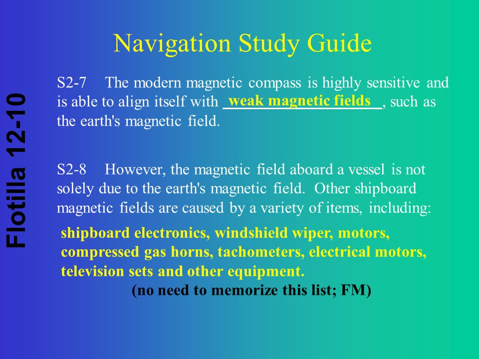 Flotilla 12-10 Navigation Study Guide S2-7The modern magnetic compass is highly sensitive and is able to align itself with, such as the earth s magnetic field.