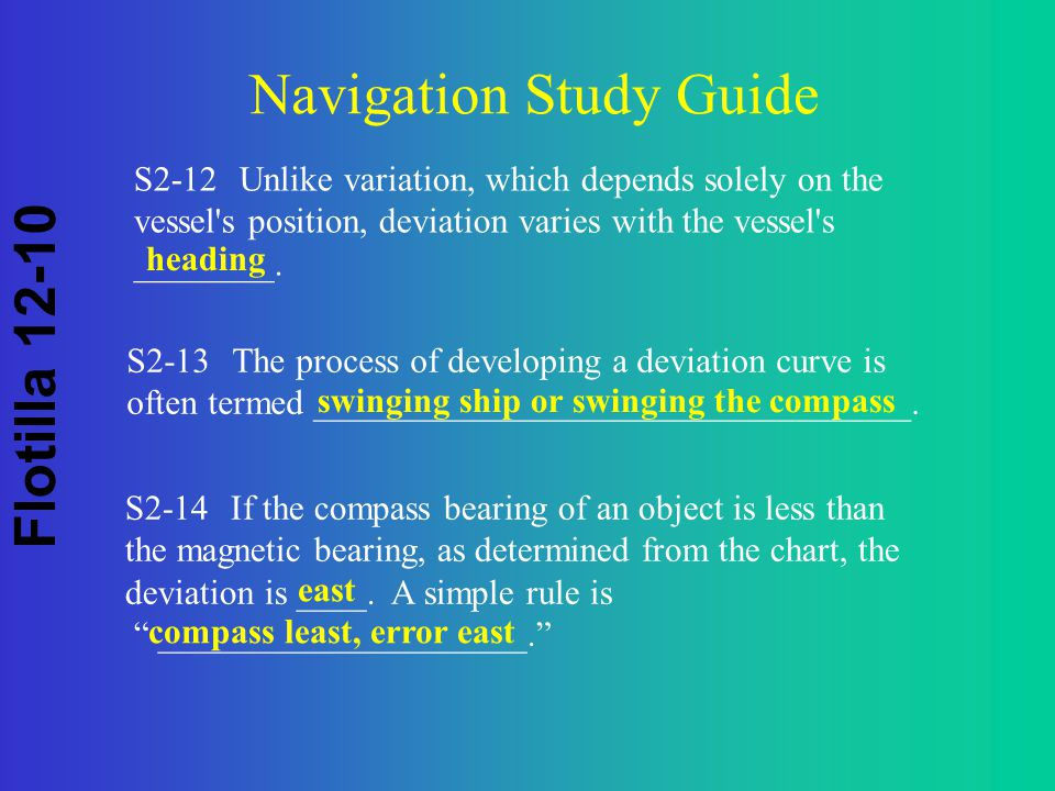 Flotilla 12-10 Navigation Study Guide S2-12Unlike variation, which depends solely on the vessel s position, deviation varies with the vessel s ________.
