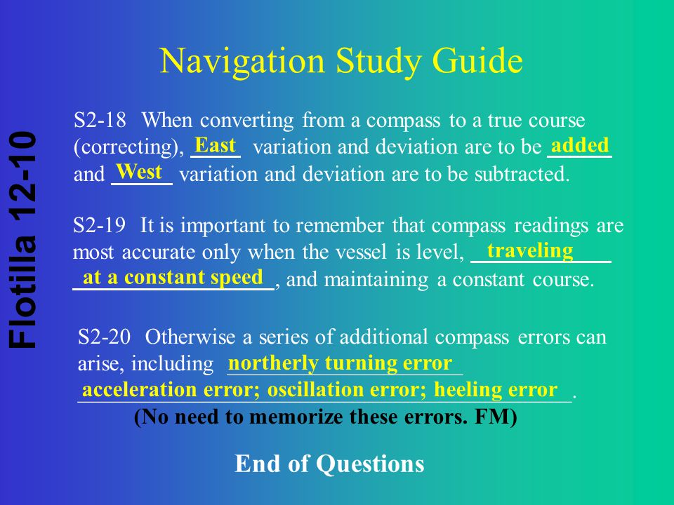 Flotilla 12-10 Navigation Study Guide S2-18When converting from a compass to a true course (correcting), variation and deviation are to be and variation and deviation are to be subtracted.