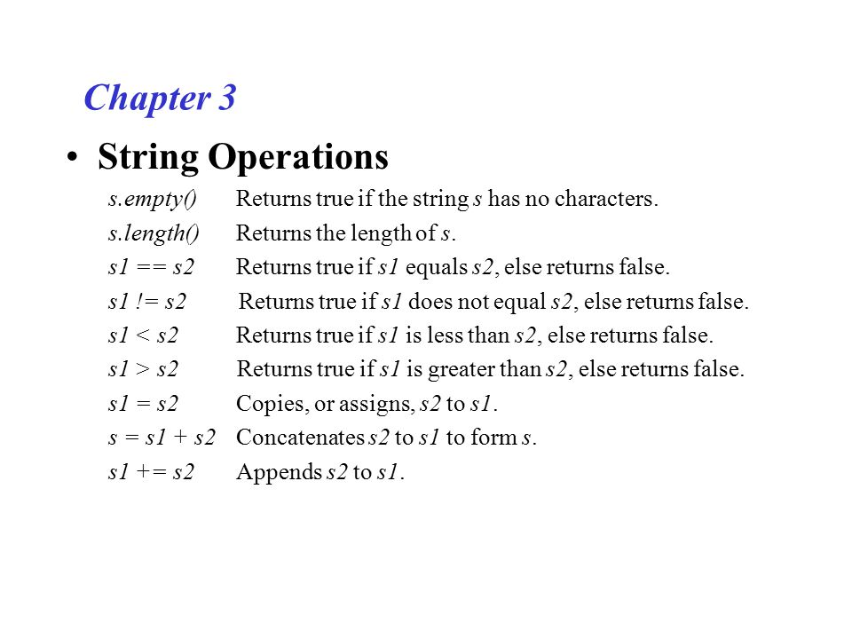 Chapter 3 String Operations s.empty()Returns true if the string s has no characters. s.length()Returns the length of s. s1 == s2 Returns true if s1 eq