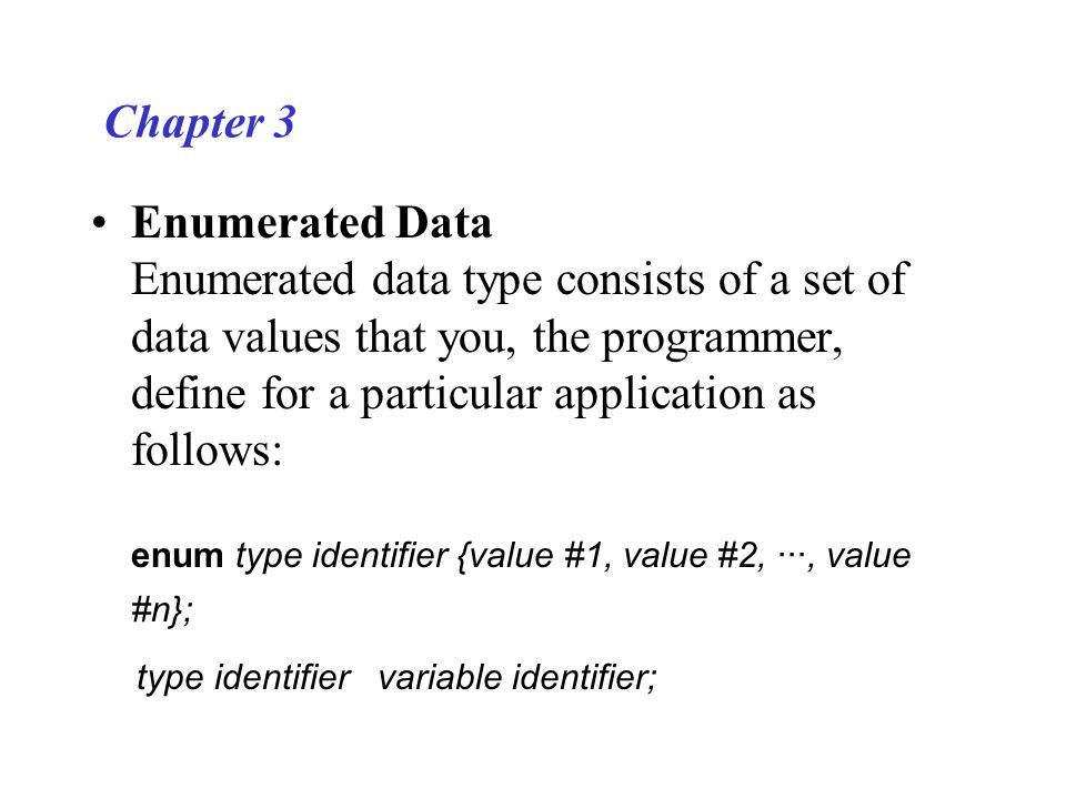 Chapter 3 Enumerated Data Enumerated data type consists of a set of data values that you, the programmer, define for a particular application as follo