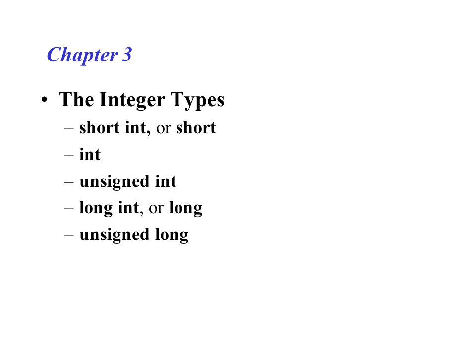 Chapter 3 The Integer Types –short int, or short –int –unsigned int –long int, or long –unsigned long