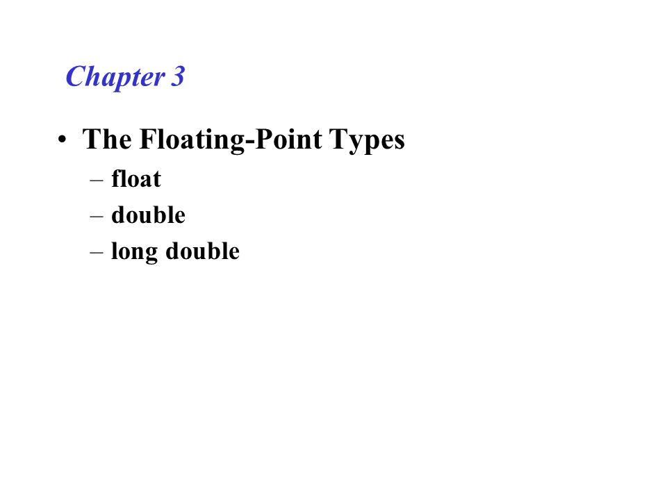 Chapter 3 The Floating-Point Types –float –double –long double