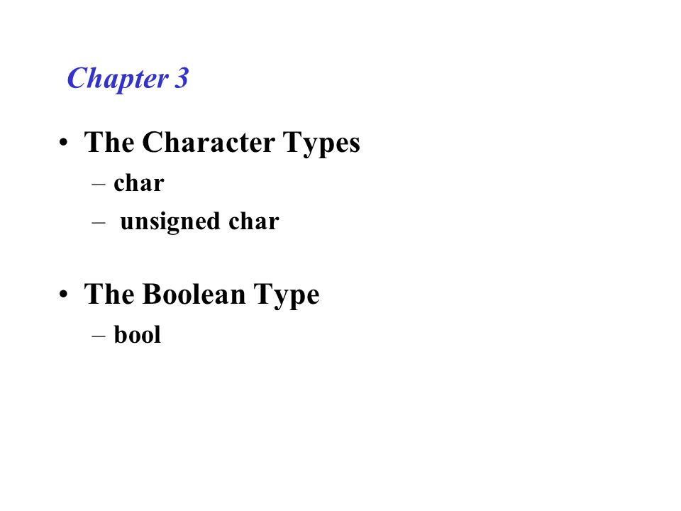 Chapter 3 The Character Types –char – unsigned char The Boolean Type –bool