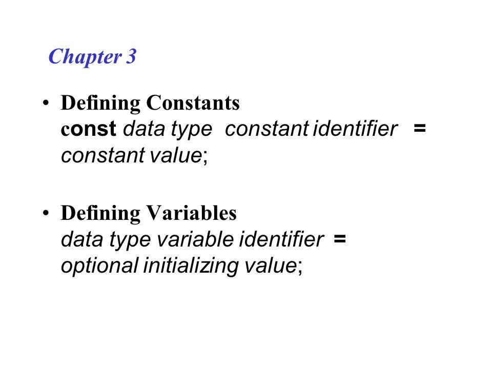 Chapter 3 Defining Constants c onst data type constant identifier = constant value; Defining Variables data type variable identifier = optional initializing value;