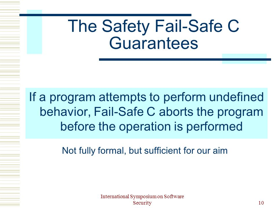 International Symposium on Software Security10 The Safety Fail-Safe C Guarantees If a program attempts to perform undefined behavior, Fail-Safe C aborts the program before the operation is performed Not fully formal, but sufficient for our aim