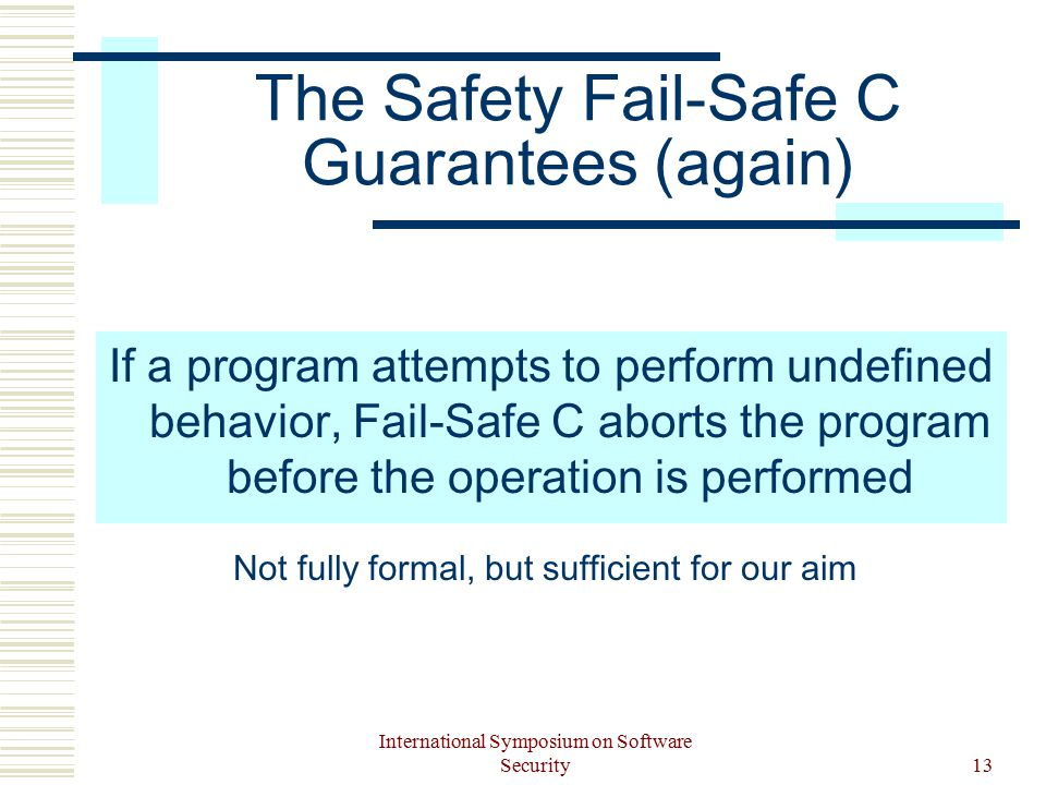 International Symposium on Software Security13 The Safety Fail-Safe C Guarantees (again) If a program attempts to perform undefined behavior, Fail-Safe C aborts the program before the operation is performed Not fully formal, but sufficient for our aim