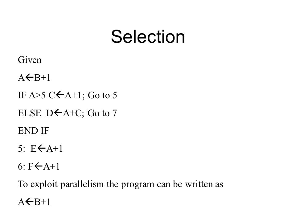 Selection Given A  B+1 IF A>5 C  A+1; Go to 5 ELSE D  A+C; Go to 7 END IF 5: E  A+1 6: F  A+1 To exploit parallelism the program can be written as A  B+1