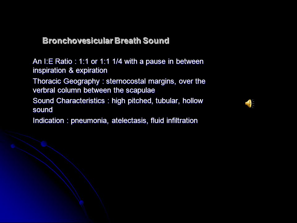 Bronchovesicular Breath Sound An I:E Ratio : 1:1 or 1:1 1/4 with a pause in between inspiration & expiration Thoracic Geography : sternocostal margins, over the verbral column between the scapulae Sound Characteristics : high pitched, tubular, hollow sound Indication : pneumonia, atelectasis, fluid infiltration