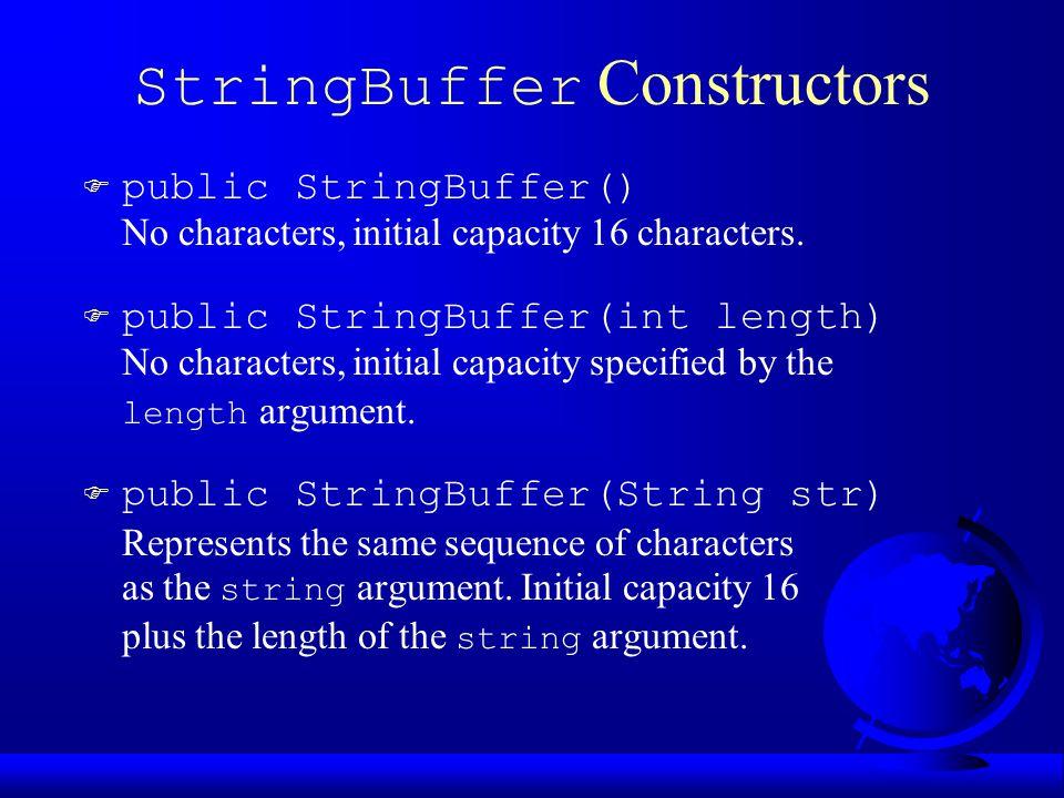 StringBuffer Constructors F public StringBuffer() No characters, initial capacity 16 characters. F public StringBuffer(int length) No characters, init