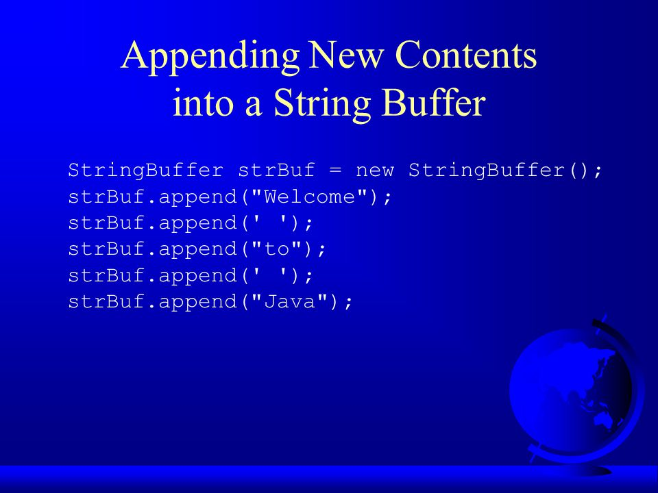 Appending New Contents into a String Buffer StringBuffer strBuf = new StringBuffer(); strBuf.append(