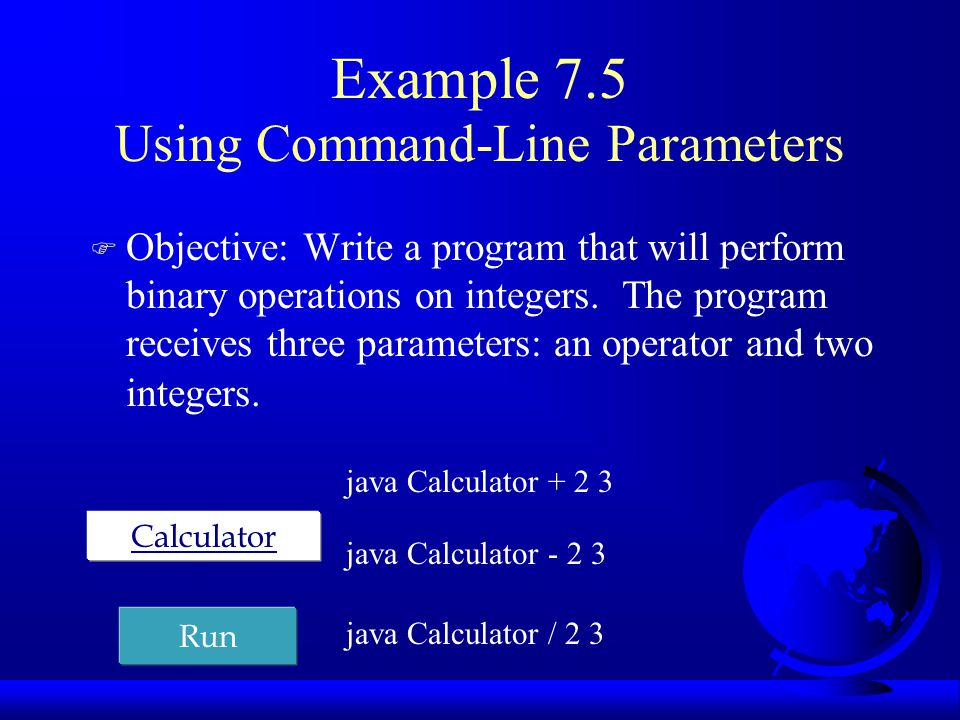 Example 7.5 Using Command-Line Parameters F Objective: Write a program that will perform binary operations on integers. The program receives three par