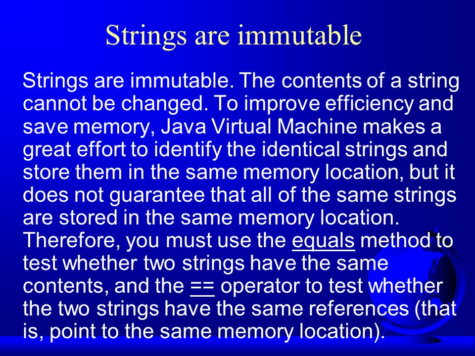 Strings are immutable Strings are immutable. The contents of a string cannot be changed. To improve efficiency and save memory, Java Virtual Machine m