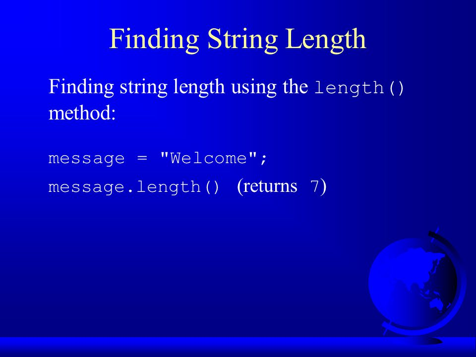 Finding String Length Finding string length using the length() method: message = Welcome ; message.length() (returns 7 )