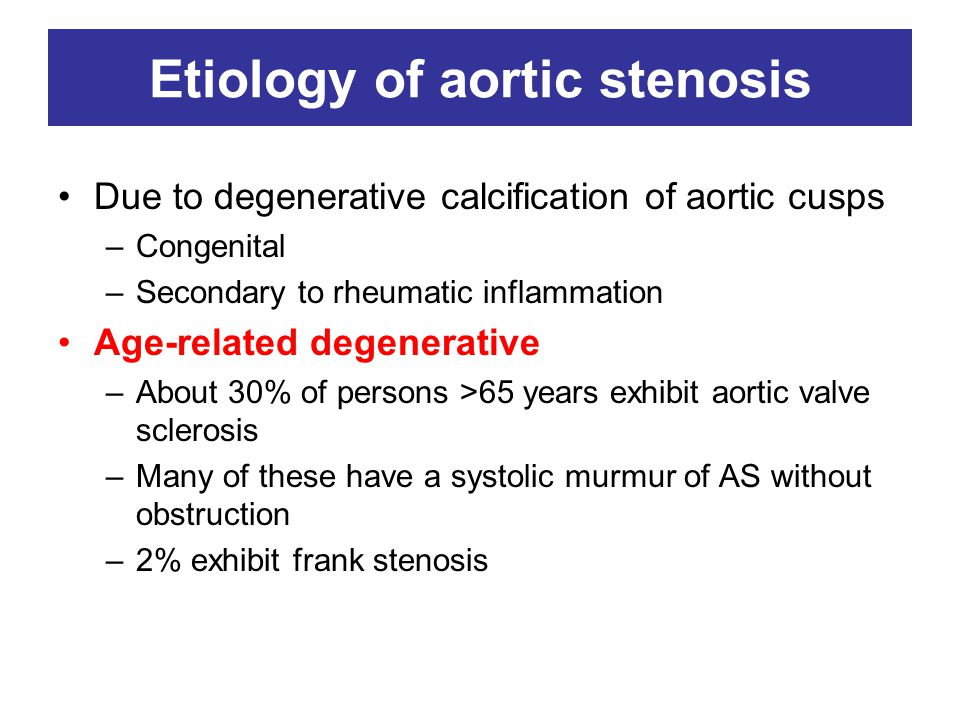 Etiology of aortic stenosis Due to degenerative calcification of aortic cusps –Congenital –Secondary to rheumatic inflammation Age-related degenerative –About 30% of persons >65 years exhibit aortic valve sclerosis –Many of these have a systolic murmur of AS without obstruction –2% exhibit frank stenosis