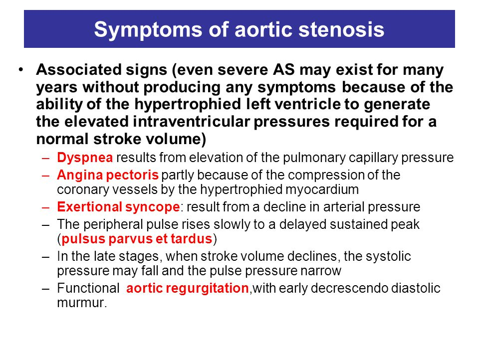 Symptoms of aortic stenosis Associated signs (even severe AS may exist for many years without producing any symptoms because of the ability of the hypertrophied left ventricle to generate the elevated intraventricular pressures required for a normal stroke volume) –Dyspnea results from elevation of the pulmonary capillary pressure –Angina pectoris partly because of the compression of the coronary vessels by the hypertrophied myocardium –Exertional syncope: result from a decline in arterial pressure –The peripheral pulse rises slowly to a delayed sustained peak (pulsus parvus et tardus) –In the late stages, when stroke volume declines, the systolic pressure may fall and the pulse pressure narrow –Functional aortic regurgitation,with early decrescendo diastolic murmur.