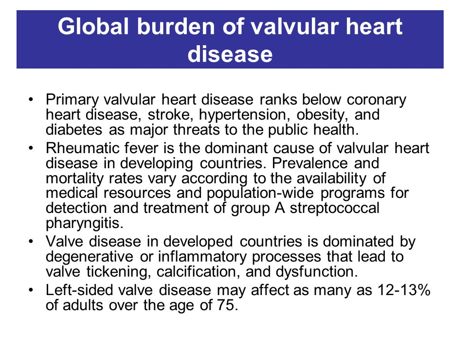 Global burden of valvular heart disease Primary valvular heart disease ranks below coronary heart disease, stroke, hypertension, obesity, and diabetes as major threats to the public health.