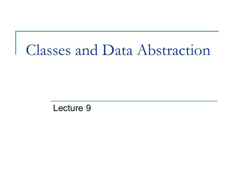 Classes and Data Abstraction Lecture 9