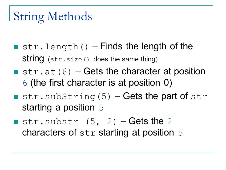 String Methods str.length() – Finds the length of the string ( str.size() does the same thing) str.at(6) – Gets the character at position 6 (the first character is at position 0) str.subString(5) – Gets the part of str starting a position 5 str.substr (5, 2) – Gets the 2 characters of str starting at position 5